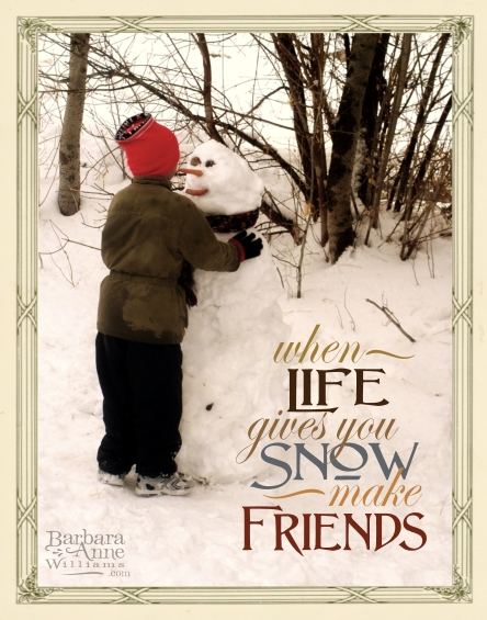When life gives you snow, make friends | Barbara Anne Williams www.bitsofivory.com